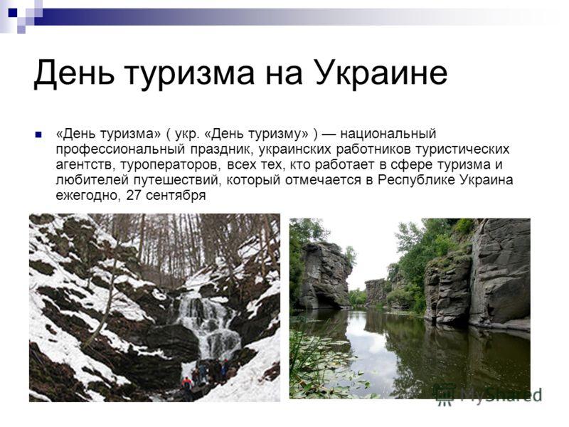 День туризма на Украине «День туризма» ( укр. «День туризму» ) национальный профессиональный праздник, украинских работников туристических агентств, туроператоров, всех тех, кто работает в сфере туризма и любителей путешествий, который отмечается в Р