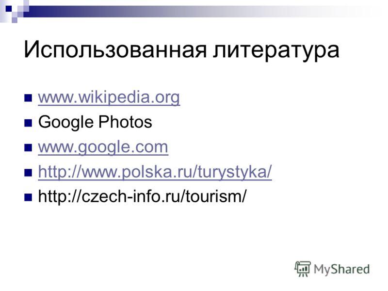 Использованная литература www.wikipedia.org Google Photos www.google.com http://www.polska.ru/turystyka/ http://czech-info.ru/tourism/