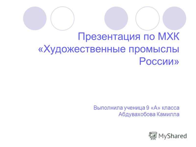 Презентация по МХК «Художественные промыслы России» Выполнила ученица 9 «А» класса Абдувахобова Камилла