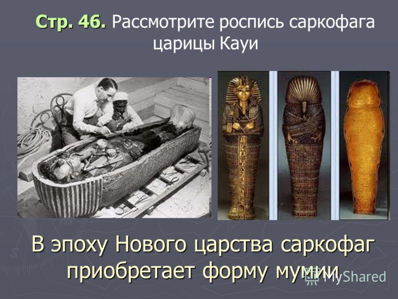 В эпоху Нового царства саркофаг приобретает форму мумии Стр. 46. Стр. 46. Рассмотрите роспись саркофага царицы Кауи