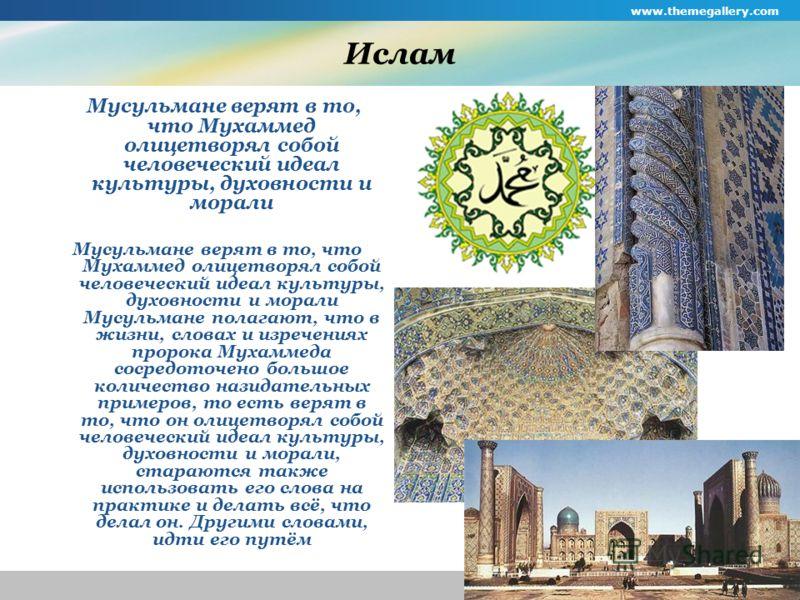 www.themegallery.com Company Logo Ислам Мусульмане верят в то, что Мухаммед олицетворял собой человеческий идеал культуры, духовности и морали Мусульмане верят в то, что Мухаммед олицетворял собой человеческий идеал культуры, духовности и морали Мусу