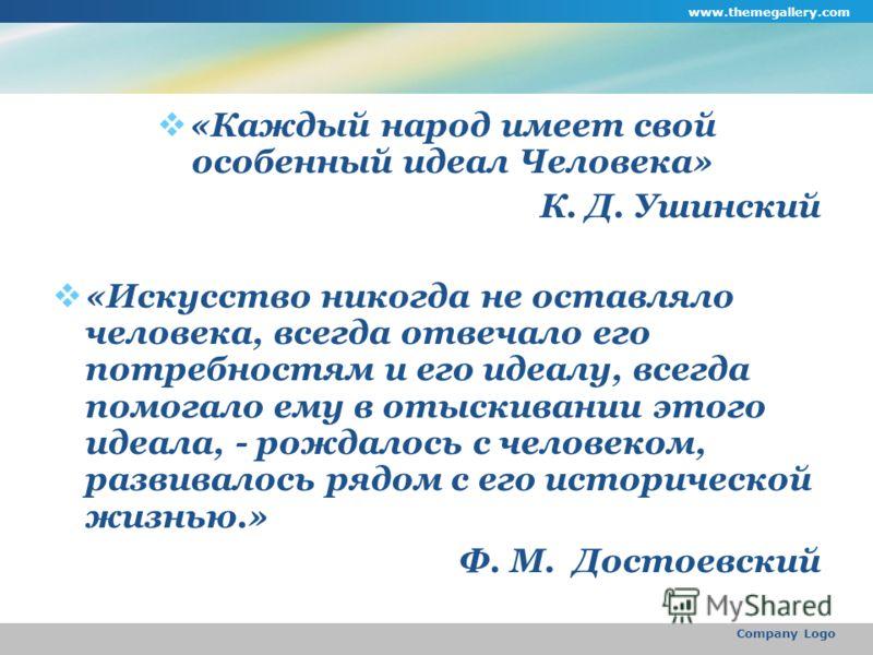 www.themegallery.com Company Logo «Каждый народ имеет свой особенный идеал Человека» К. Д. Ушинский «Искусство никогда не оставляло человека, всегда отвечало его потребностям и его идеалу, всегда помогало ему в отыскивании этого идеала, - рождалось с