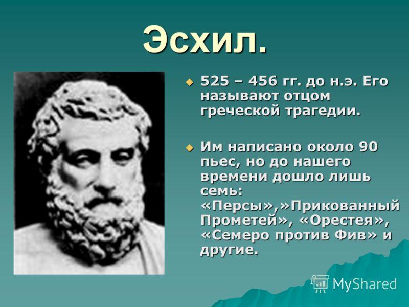 Эсхил. 525 – 456 гг. до н.э. Его называют отцом греческой трагедии. 525 – 456 гг. до н.э. Его называют отцом греческой трагедии. Им написано около 90 пьес, но до нашего времени дошло лишь семь: «Персы»,»Прикованный Прометей», «Орестея», «Семеро проти