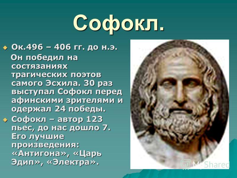 Софокл. Ок.496 – 406 гг. до н.э. Ок.496 – 406 гг. до н.э. Он победил на состязаниях трагических поэтов самого Эсхила. 30 раз выступал Софокл перед афинскими зрителями и одержал 24 победы. Он победил на состязаниях трагических поэтов самого Эсхила. 30