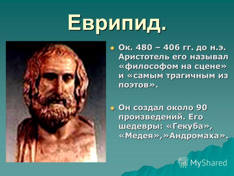 Еврипид. Ок. 480 – 406 гг. до н.э. Аристотель его называл «философом на сцене» и «самым трагичным из поэтов». Ок. 480 – 406 гг. до н.э. Аристотель его называл «философом на сцене» и «самым трагичным из поэтов». Он создал около 90 произведений. Его ше