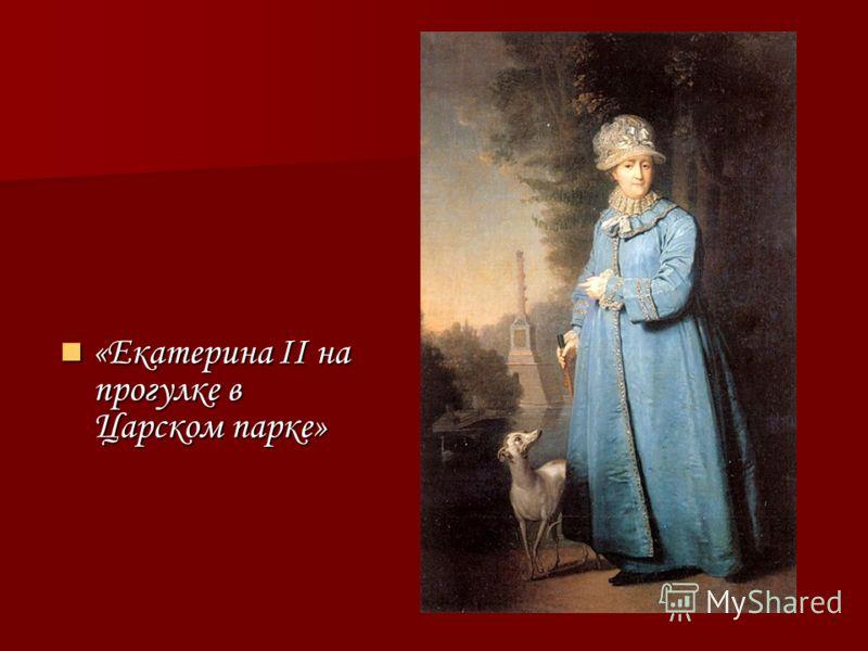 «Екатерина II на прогулке в Царском парке» «Екатерина II на прогулке в Царском парке»