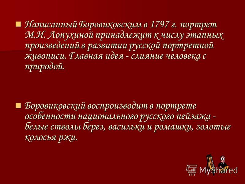 Написанный Боровиковским в 1797 г. портрет М.И. Лопухиной принадлежит к числу этапных произведений в развитии русской портретной живописи. Главная идея - слияние человека с природой. Написанный Боровиковским в 1797 г. портрет М.И. Лопухиной принадлеж