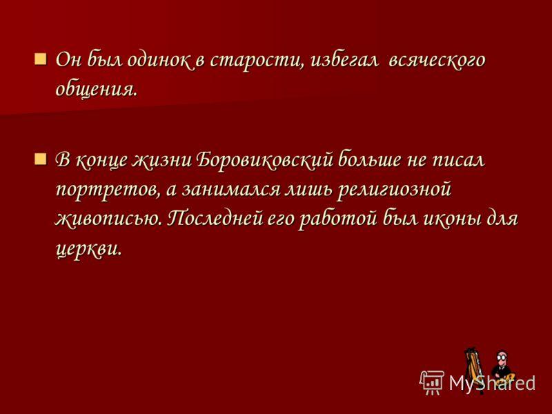 Он был одинок в старости, избегал всяческого общения. Он был одинок в старости, избегал всяческого общения. В конце жизни Боровиковский больше не писал портретов, а занимался лишь религиозной живописью. Последней его работой был иконы для церкви. В к