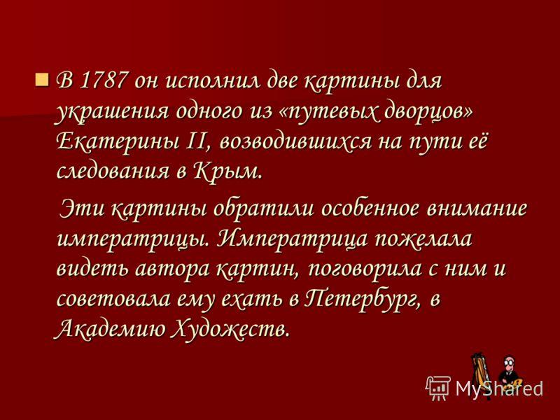 В 1787 он исполнил две картины для украшения одного из «путевых дворцов» Екатерины II, возводившихся на пути её следования в Крым. В 1787 он исполнил две картины для украшения одного из «путевых дворцов» Екатерины II, возводившихся на пути её следова