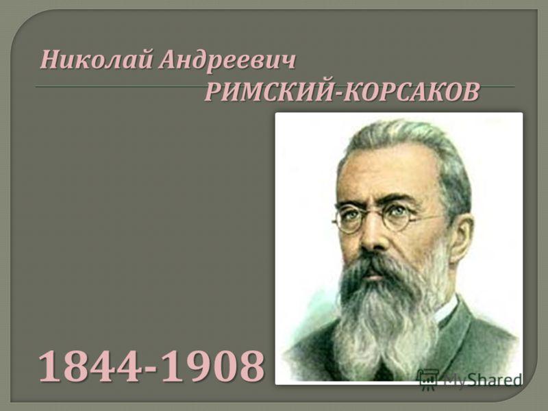 1844-1908 Николай Андреевич РИМСКИЙ - КОРСАКОВ