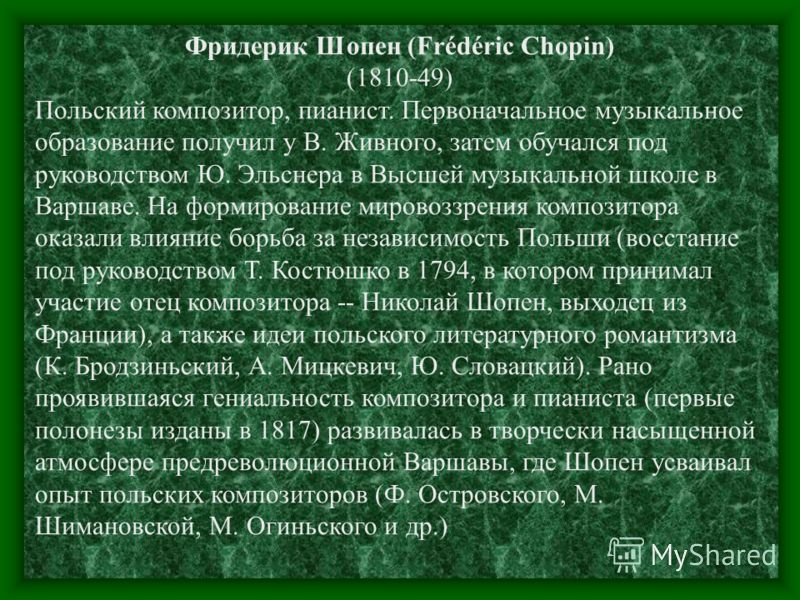 Фридерик Шопен (Frédéric Chopin) (1810-49) Польский композитор, пианист. Первоначальное музыкальное образование получил у В. Живного, затем обучался под руководством Ю. Эльснера в Высшей музыкальной школе в Варшаве. На формирование мировоззрения комп