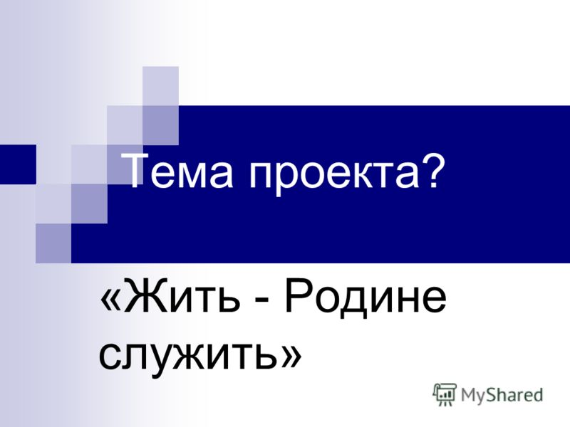 «Жить - Родине служить» Тема проекта?