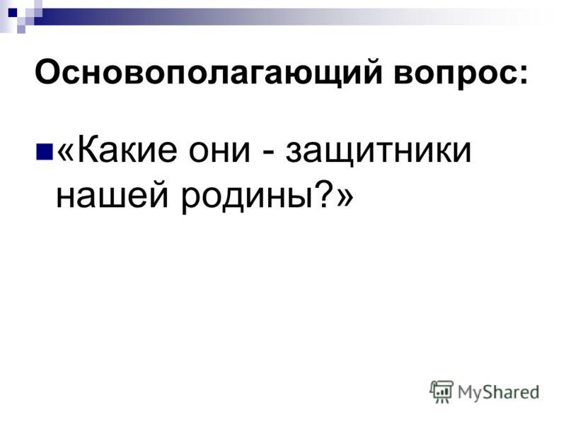 Основополагающий вопрос: «Какие они - защитники нашей родины?»