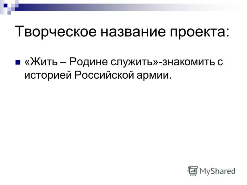 Творческое название проекта: «Жить – Родине служить»-знакомить с историей Российской армии.