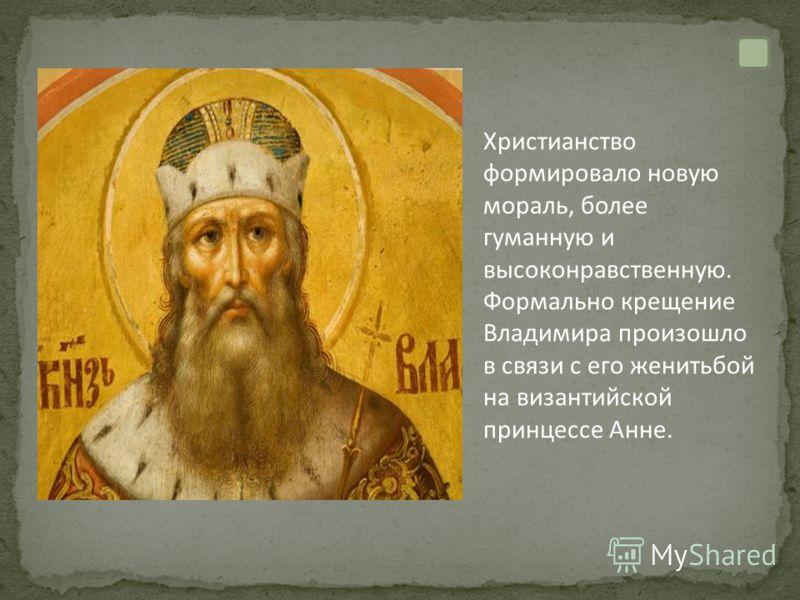 Христианство формировало новую мораль, более гуманную и высоконравственную. Формально крещение Владимира произошло в связи с его женитьбой на византийской принцессе Анне.