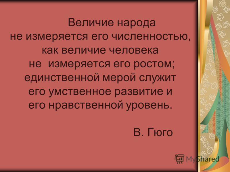 Величие народа не измеряется его численностью, как величие человека не измеряется его ростом; единственной мерой служит его умственное развитие и его нравственной уровень. В. Гюго