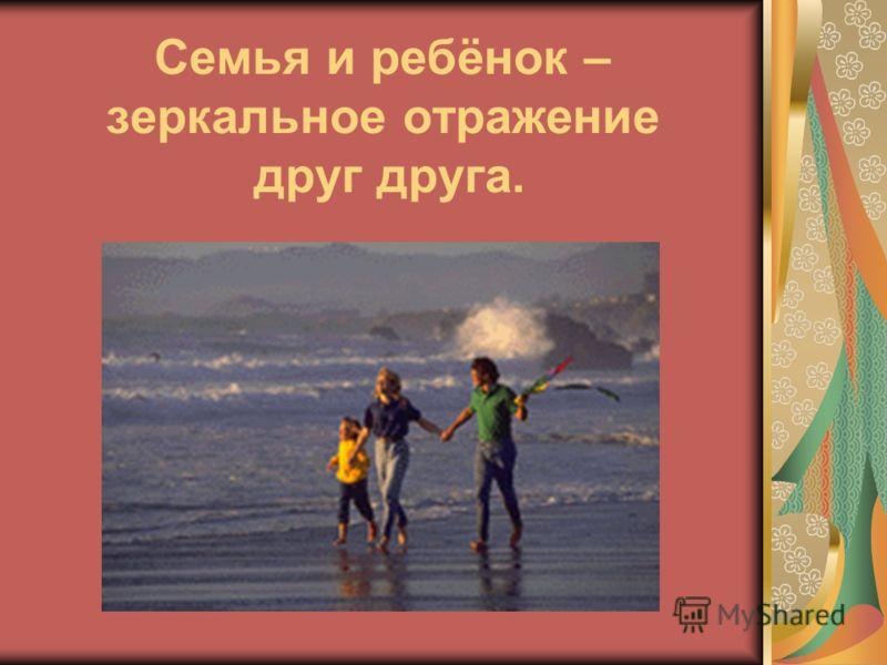Семья и ребёнок – зеркальное отражение друг друга.