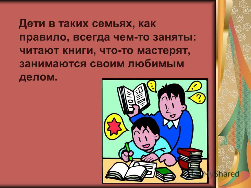 Дети в таких семьях, как правило, всегда чем-то заняты: читают книги, что-то мастерят, занимаются своим любимым делом.