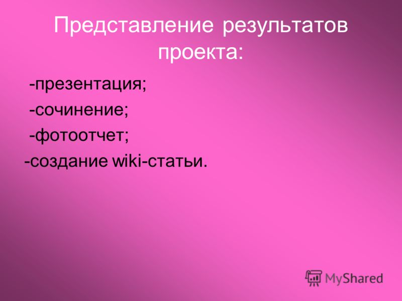 Представление результатов проекта: -презентация; -сочинение; -фотоотчет; -создание wiki-статьи.