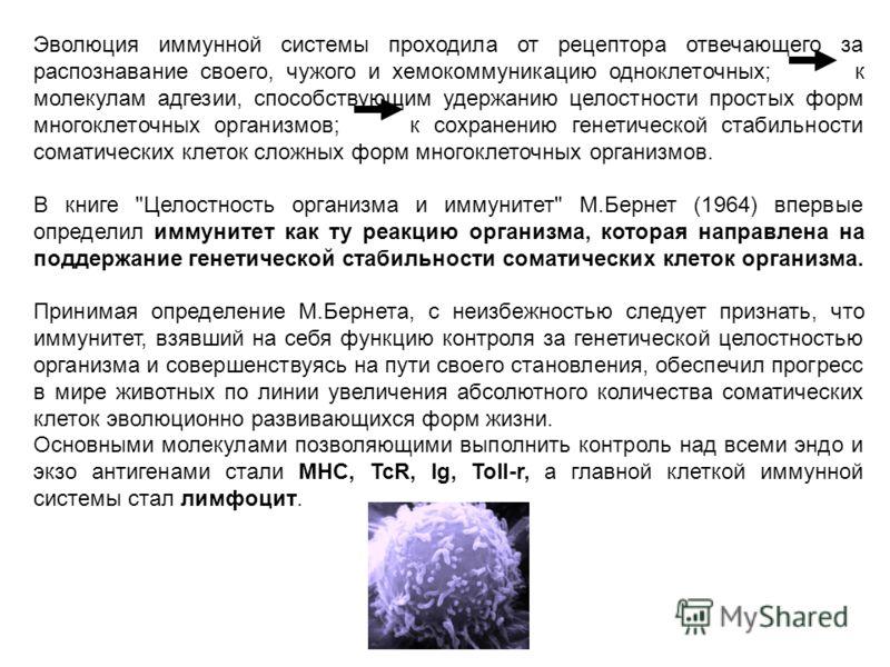 Эволюция иммунной системы проходила от рецептора отвечающего за распознавание своего, чужого и хемокоммуникацию одноклеточных; к молекулам адгезии, способствующим удержанию целостности простых форм многоклеточных организмов; к сохранению генетической