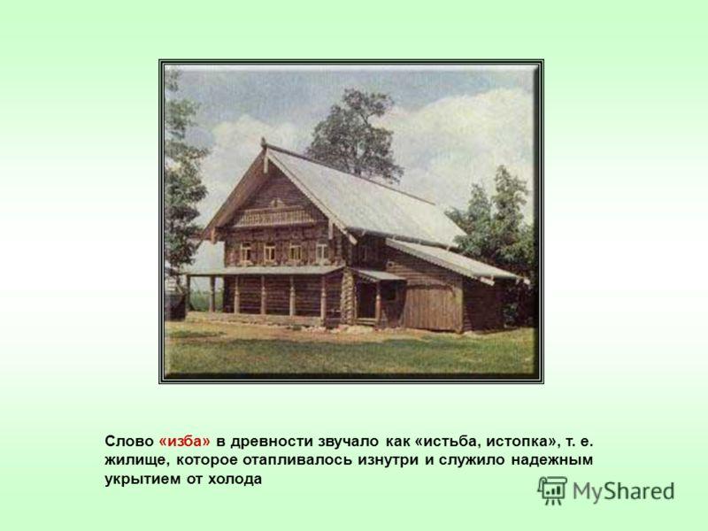 Слово «изба» в древности звучало как «истьба, истопка», т. е. жилище, которое отапливалось изнутри и служило надежным укрытием от холода