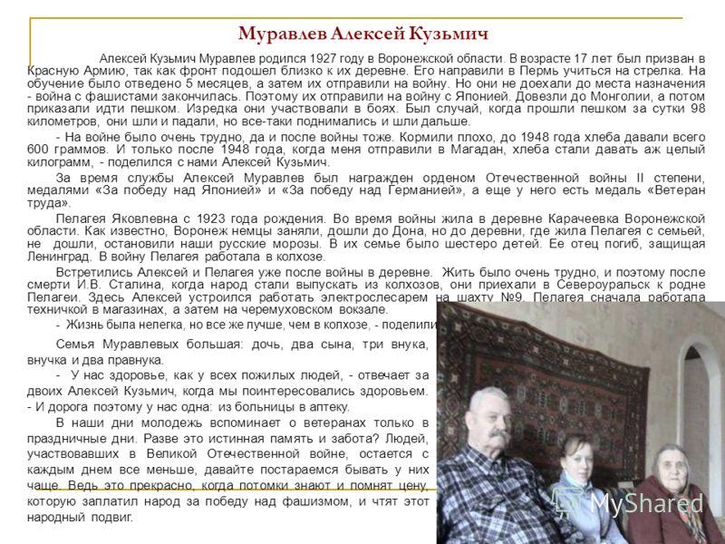 Муравлев Алексей Кузьмич Алексей Кузьмич Муравлев родился 1927 году в Воронежской области. В возрасте 17 лет был призван в Красную Армию, так как фронт подошел близко к их деревне. Его направили в Пермь учиться на стрелка. На обучение было отведено 5