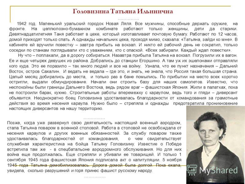 Головизина Татьяна Ильинична …………… 1942 год. Маленький уральский городок Новая Ляля. Все мужчины, способные держать оружие, на фронте. На целлюлозно-бумажном комбинате работают только женщины, дети да старики. Девятнадцатилетняя Таня работает в цехе,