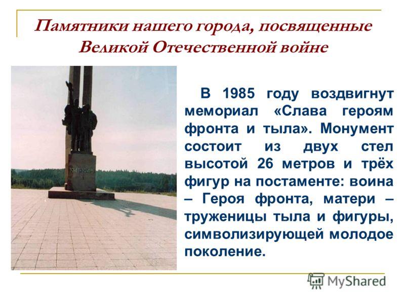 Памятники нашего города, посвященные Великой Отечественной войне В 1985 году воздвигнут мемориал «Слава героям фронта и тыла». Монумент состоит из двух стел высотой 26 метров и трёх фигур на постаменте: воина – Героя фронта, матери – труженицы тыла и