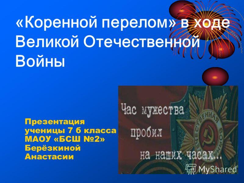 «Коренной перелом» в ходе Великой Отечественной Войны Презентация ученицы 7 б класса МАОУ «БСШ 2» Берёзкиной Анастасии
