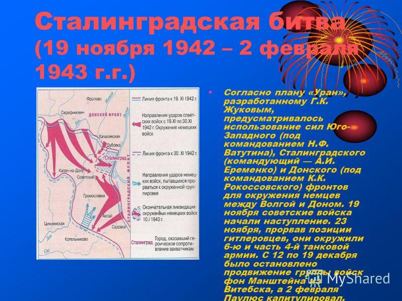 Сталинградская битва (19 ноября 1942 – 2 февраля 1943 г.г.) Согласно плану «Уран», разработанному Г.К. Жуковым, предусматривалось использование сил Юго- Западного (под командованием Н.Ф. Ватутина), Сталинградского (командующий А.И. Еременко) и Донско