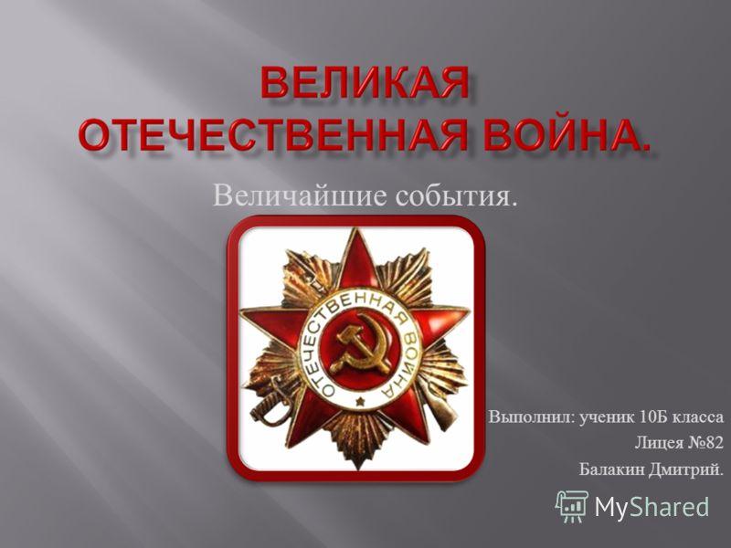 Величайшие события. Выполнил : ученик 10 Б класса Лицея 82 Балакин Дмитрий.