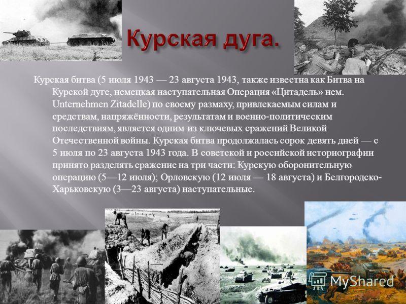 Курская битва (5 июля 1943 23 августа 1943, также известна как Битва на Курской дуге, немецкая наступательная Операция « Цитадель » нем. Unternehmen Zitadelle) по своему размаху, привлекаемым силам и средствам, напряжённости, результатам и военно - п