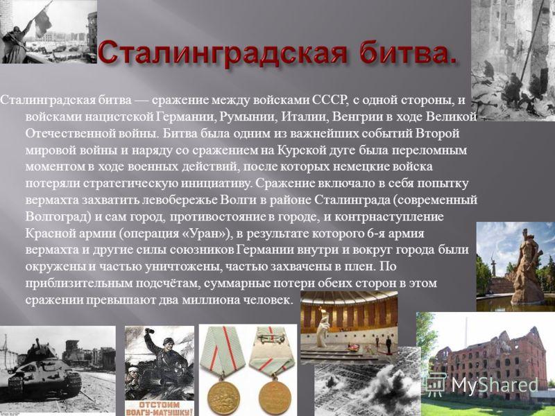 Сталинградская битва сражение между войсками СССР, с одной стороны, и войсками нацистской Германии, Румынии, Италии, Венгрии в ходе Великой Отечественной войны. Битва была одним из важнейших событий Второй мировой войны и наряду со сражением на Курск