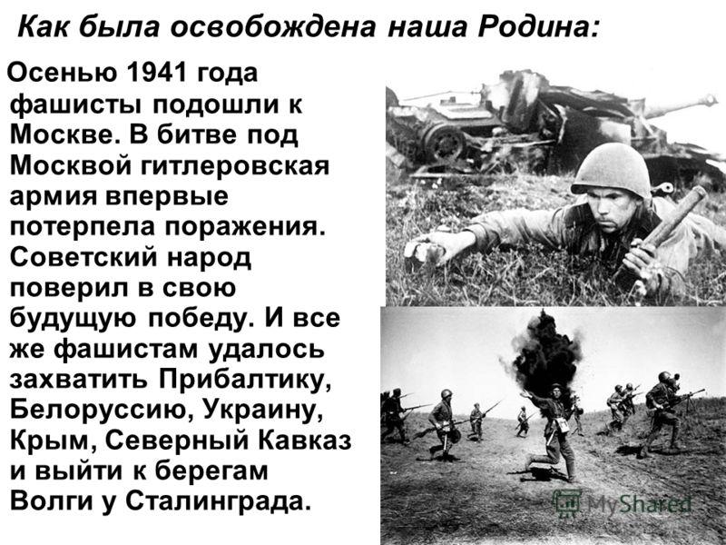 Как была освобождена наша Родина: Осенью 1941 года фашисты подошли к Москве. В битве под Москвой гитлеровская армия впервые потерпела поражения. Советский народ поверил в свою будущую победу. И все же фашистам удалось захватить Прибалтику, Белоруссию