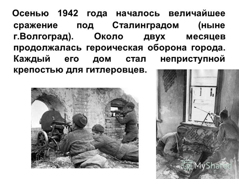 Осенью 1942 года началось величайшее сражение под Сталинградом (ныне г.Волгоград). Около двух месяцев продолжалась героическая оборона города. Каждый его дом стал неприступной крепостью для гитлеровцев.