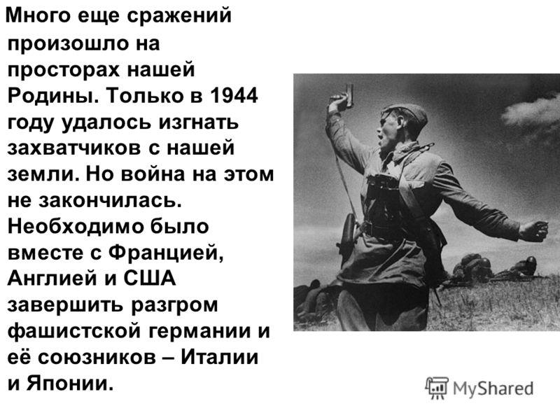 Много еще сражений произошло на просторах нашей Родины. Только в 1944 году удалось изгнать захватчиков с нашей земли. Но война на этом не закончилась. Необходимо было вместе с Францией, Англией и США завершить разгром фашистской германии и её союзник