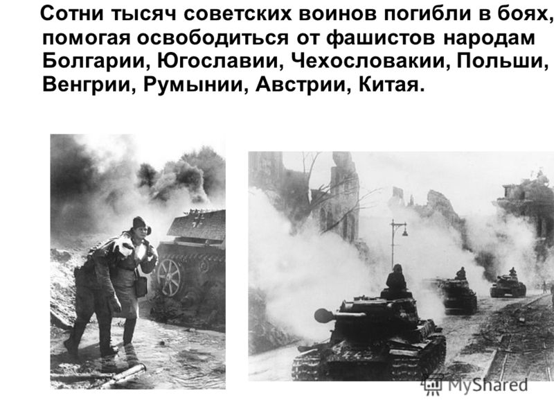 Сотни тысяч советских воинов погибли в боях, помогая освободиться от фашистов народам Болгарии, Югославии, Чехословакии, Польши, Венгрии, Румынии, Австрии, Китая.