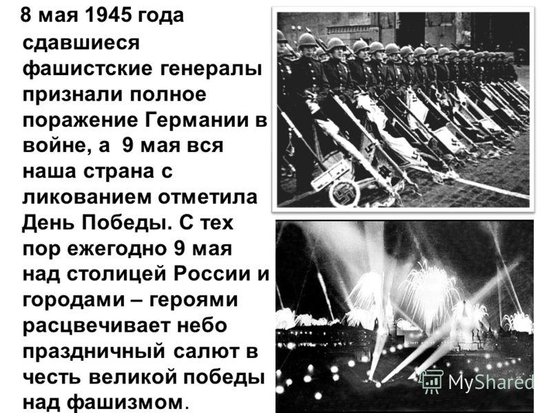 8 мая 1945 года сдавшиеся фашистские генералы признали полное поражение Германии в войне, а 9 мая вся наша страна с ликованием отметила День Победы. С тех пор ежегодно 9 мая над столицей России и городами – героями расцвечивает небо праздничный салют