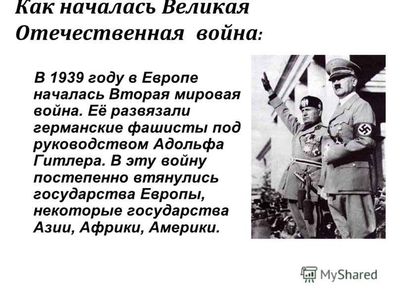 Как началась Великая Отечественная война : В 1939 году в Европе началась Вторая мировая война. Её развязали германские фашисты под руководством Адольфа Гитлера. В эту войну постепенно втянулись государства Европы, некоторые государства Азии, Африки,