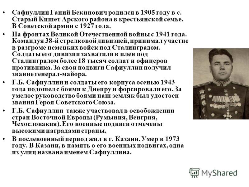 Сафиуллин Ганий Бекинович родился в 1905 году в с. Старый Кишет Арского района в крестьянской семье. В Советской армии с 1927 года. На фронтах Великой Отечественной войны с 1941 года. Командуя 38-й стрелковой дивизией, принимал участие в разгроме нем