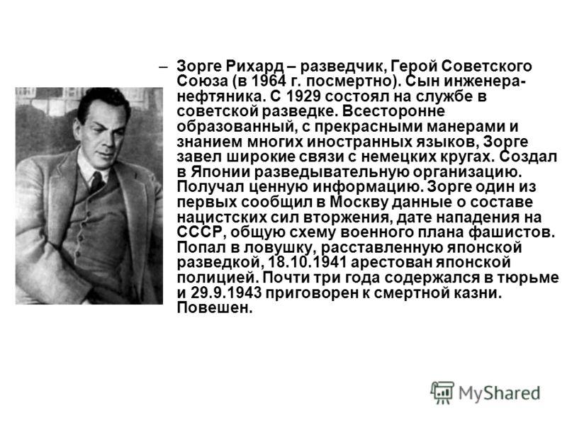 –Зорге Рихард – разведчик, Герой Советского Союза (в 1964 г. посмертно). Сын инженера- нефтяника. С 1929 состоял на службе в советской разведке. Всесторонне образованный, с прекрасными манерами и знанием многих иностранных языков, Зорге завел широкие