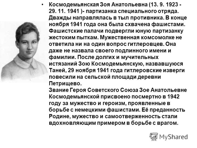 Космодемьянская Зоя Анатольевна (13. 9. 1923 - 29. 11. 1941 )- партизанка специального отряда. Дважды направлялась в тыл противника. В конце ноября 1941 года она была схвачена фашистами. Фашистские палачи подвергли юную партизанку жестоким пыткам. Му