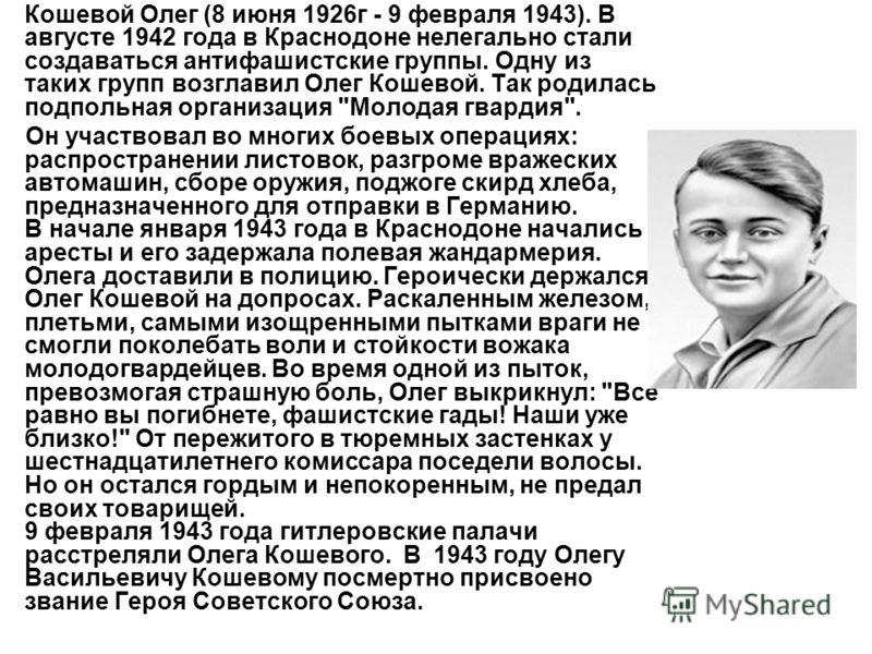 Кошевой Олег (8 июня 1926г - 9 февраля 1943). В августе 1942 года в Краснодоне нелегально стали создаваться антифашистские группы. Одну из таких групп возглавил Олег Кошевой. Так родилась подпольная организация