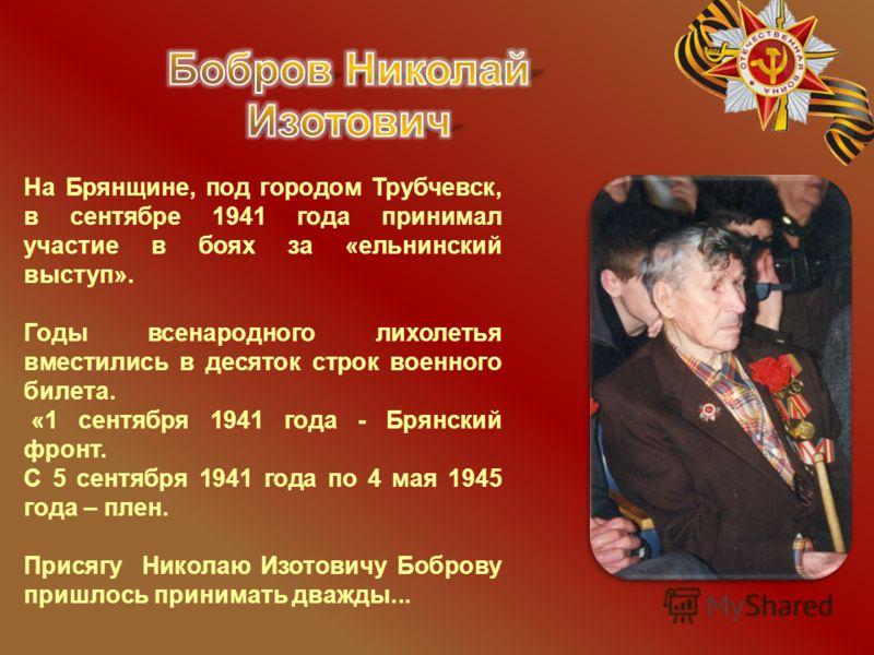 На Брянщине, под городом Трубчевск, в сентябре 1941 года принимал участие в боях за «ельнинский выступ». Годы всенародного лихолетья вместились в десяток строк военного билета. «1 сентября 1941 года - Брянский фронт. С 5 сентября 1941 года по 4 мая 1