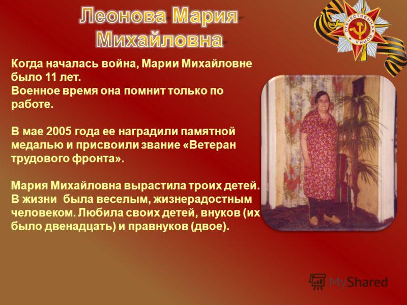 Когда началась война, Марии Михайловне было 11 лет. Военное время она помнит только по работе. В мае 2005 года ее наградили памятной медалью и присвоили звание «Ветеран трудового фронта». Мария Михайловна вырастила троих детей. В жизни была веселым,