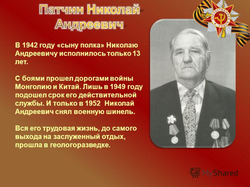 В 1942 году «сыну полка» Николаю Андреевичу исполнилось только 13 лет. С боями прошел дорогами войны Монголию и Китай. Лишь в 1949 году подошел срок его действительной службы. И только в 1952 Николай Андреевич снял военную шинель. Вся его трудовая жи