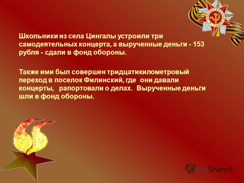 Школьники из села Цингалы устроили три самодеятельных концерта, а вырученные деньги - 153 рубля - сдали в фонд обороны. Также ими был совершен тридцатикилометровый переход в поселок Филинский, где они давали концерты, рапортовали о делах. Вырученные