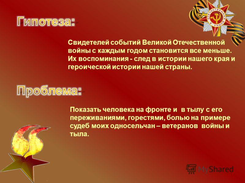 Свидетелей событий Великой Отечественной войны с каждым годом становится все меньше. Их воспоминания - след в истории нашего края и героической истории нашей страны. Показать человека на фронте и в тылу с его переживаниями, горестями, болью на пример