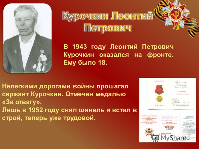 Нелегкими дорогами войны прошагал сержант Курочкин. Отмечен медалью «За отвагу». Лишь в 1952 году снял шинель и встал в строй, теперь уже трудовой. В 1943 году Леонтий Петрович Курочкин оказался на фронте. Ему было 18.