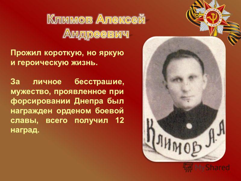 Прожил короткую, но яркую и героическую жизнь. За личное бесстрашие, мужество, проявленное при форсировании Днепра был награжден орденом боевой славы, всего получил 12 наград.